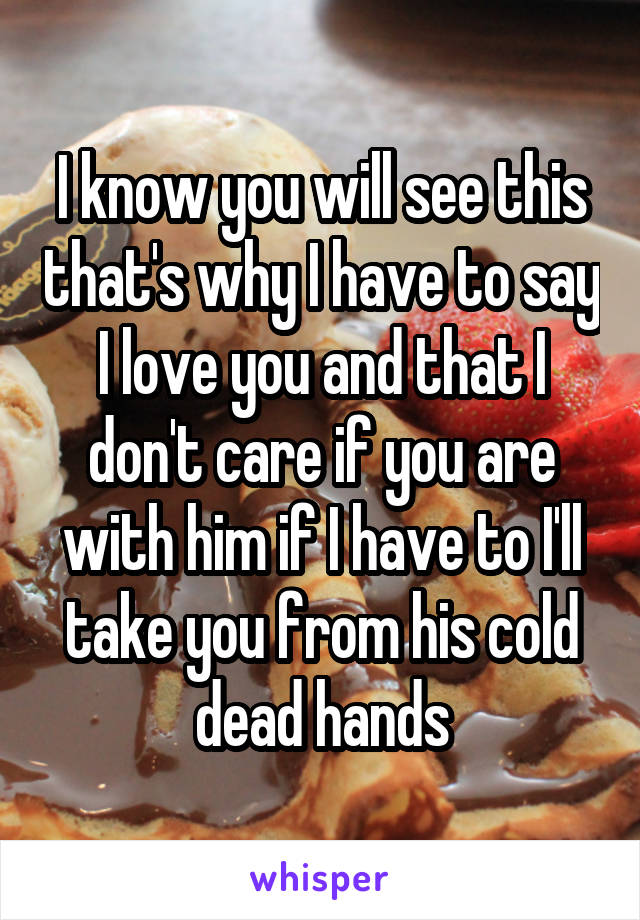 I know you will see this that's why I have to say I love you and that I don't care if you are with him if I have to I'll take you from his cold dead hands