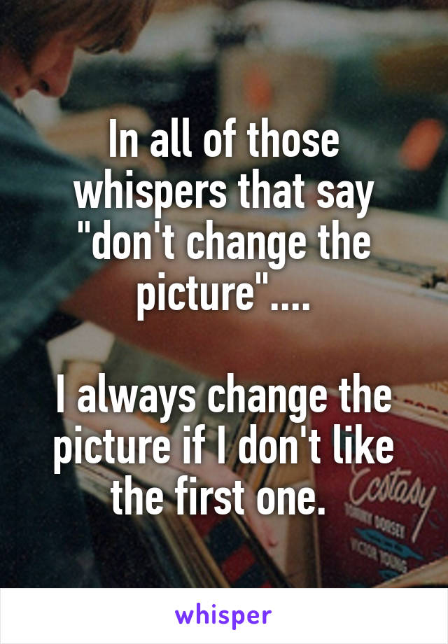 """In all of those whispers that say """"don't change the picture""""....  I always change the picture if I don't like the first one."""
