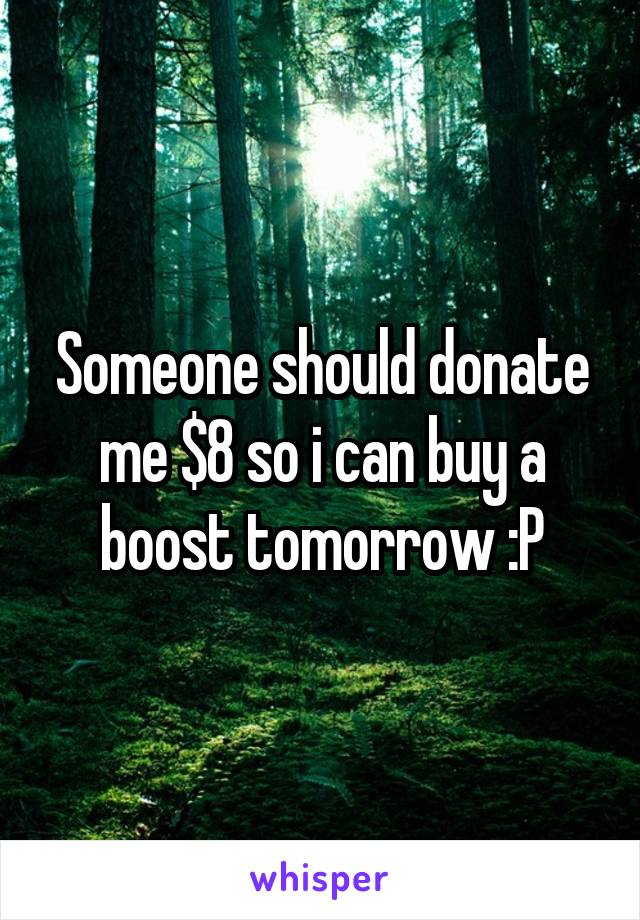 Someone should donate me $8 so i can buy a boost tomorrow :P
