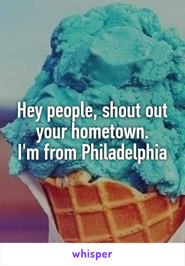 Hey people, shout out your hometown. I'm from Philadelphia