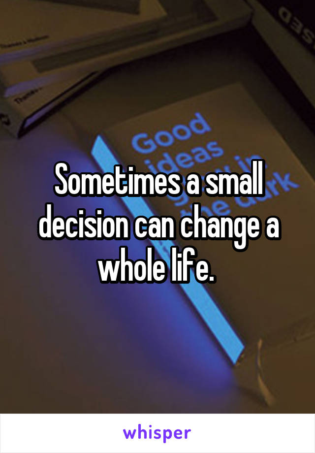 Sometimes a small decision can change a whole life.