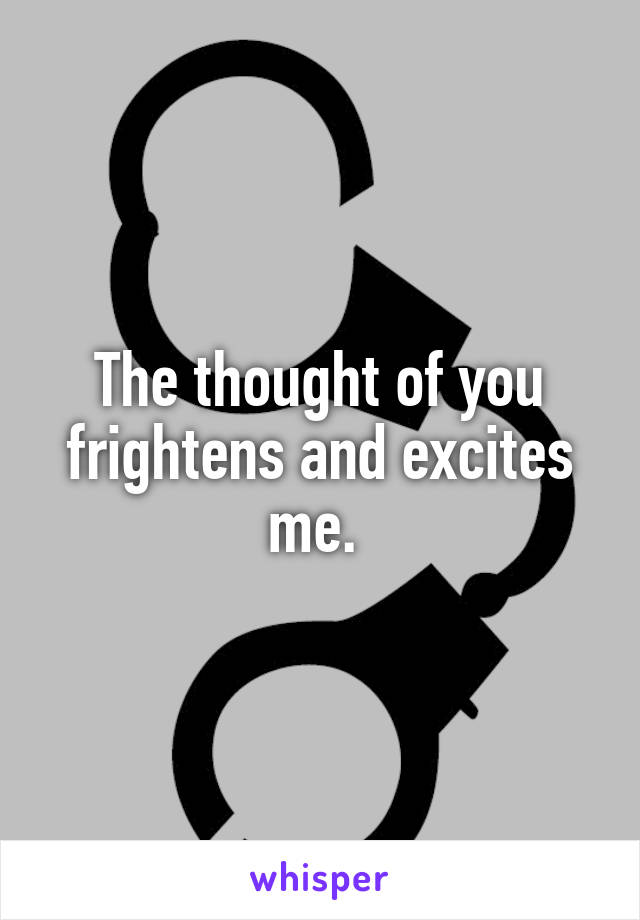 The thought of you frightens and excites me.