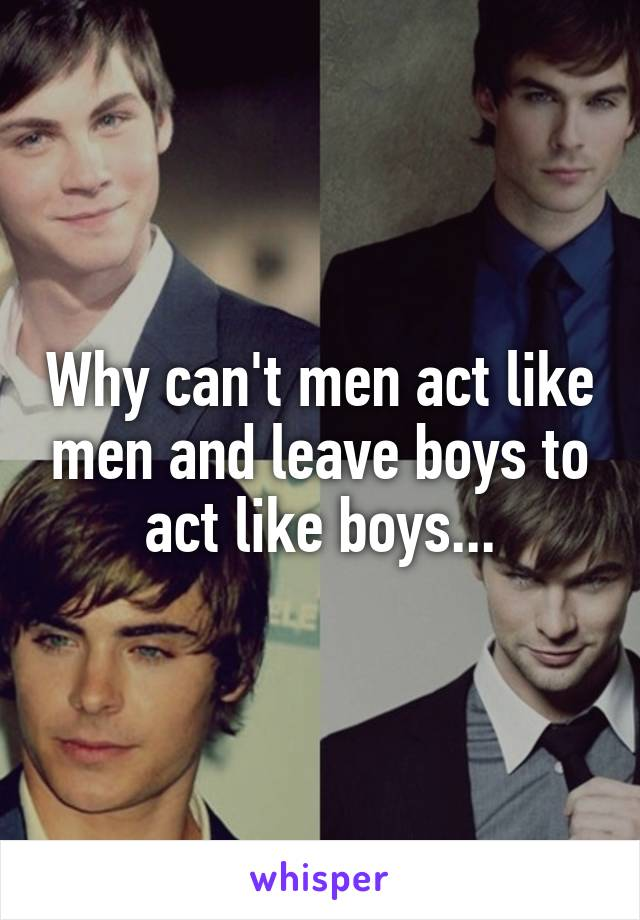Why can't men act like men and leave boys to act like boys...