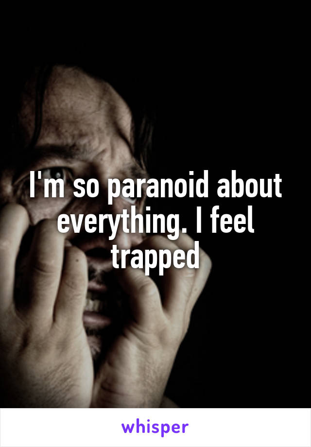 I'm so paranoid about everything. I feel trapped