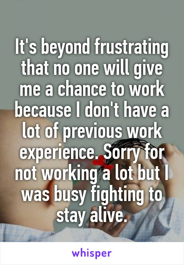 It's beyond frustrating that no one will give me a chance to work because I don't have a lot of previous work experience. Sorry for not working a lot but I was busy fighting to stay alive.