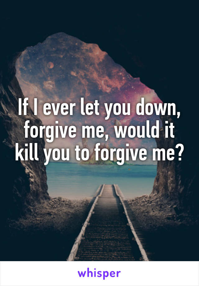 If I ever let you down, forgive me, would it kill you to forgive me?