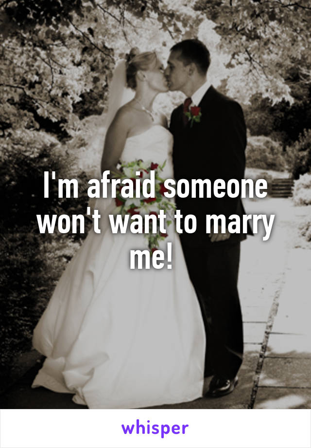 I'm afraid someone won't want to marry me!