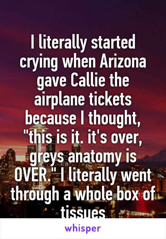 "I literally started crying when Arizona gave Callie the airplane tickets because I thought, ""this is it. it's over, greys anatomy is OVER."" I literally went through a whole box of tissues"