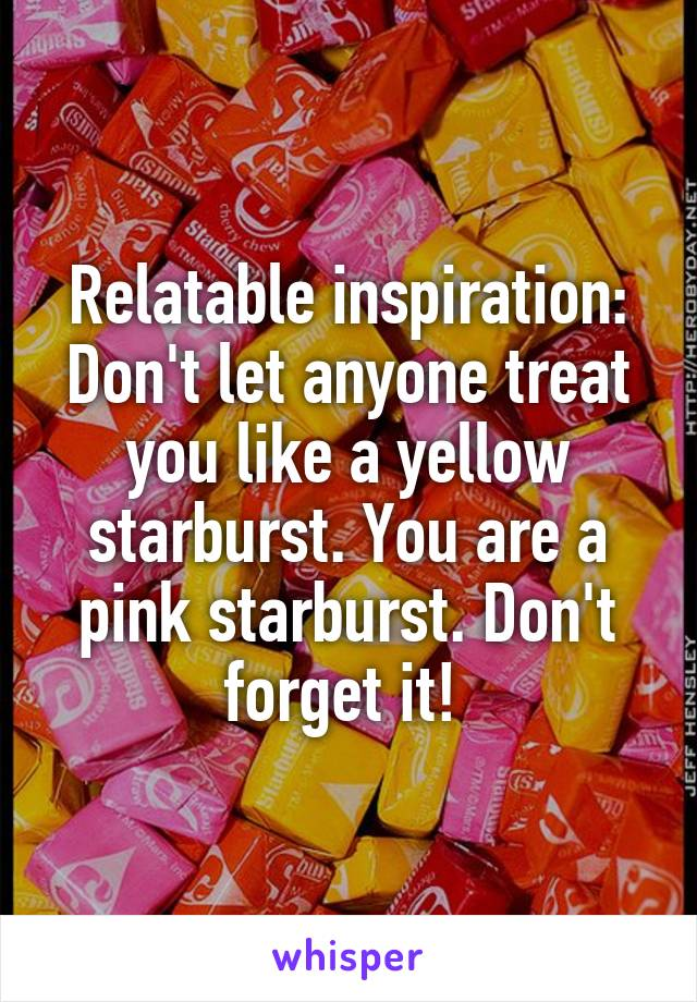 Relatable inspiration: Don't let anyone treat you like a yellow starburst. You are a pink starburst. Don't forget it!