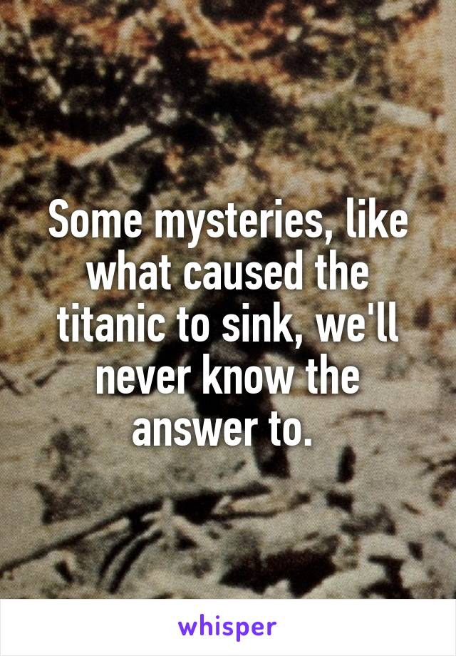 Some mysteries, like what caused the titanic to sink, we'll never know the answer to.