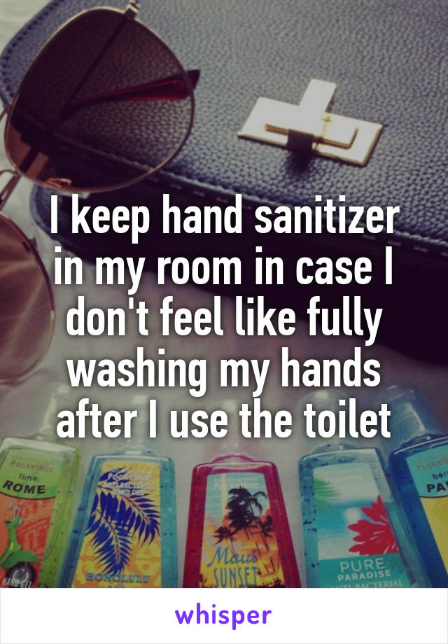 I keep hand sanitizer in my room in case I don't feel like fully washing my hands after I use the toilet