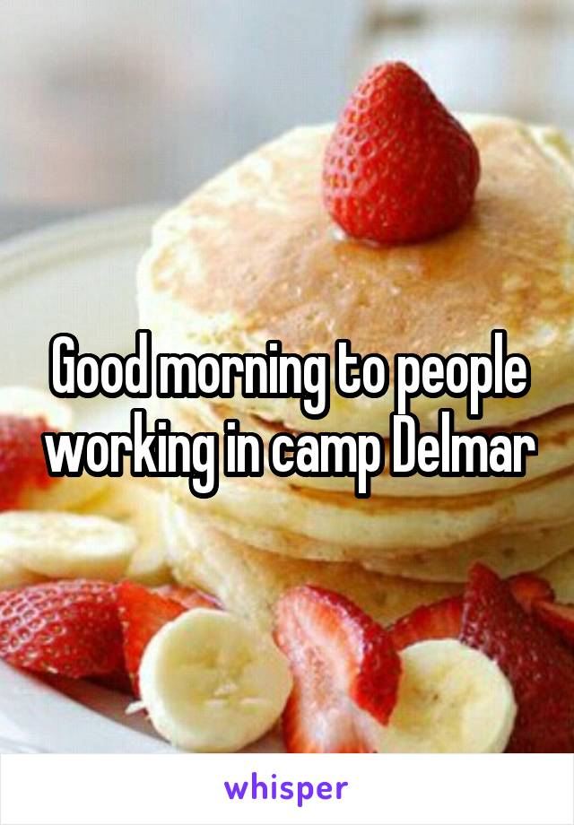 Good morning to people working in camp Delmar
