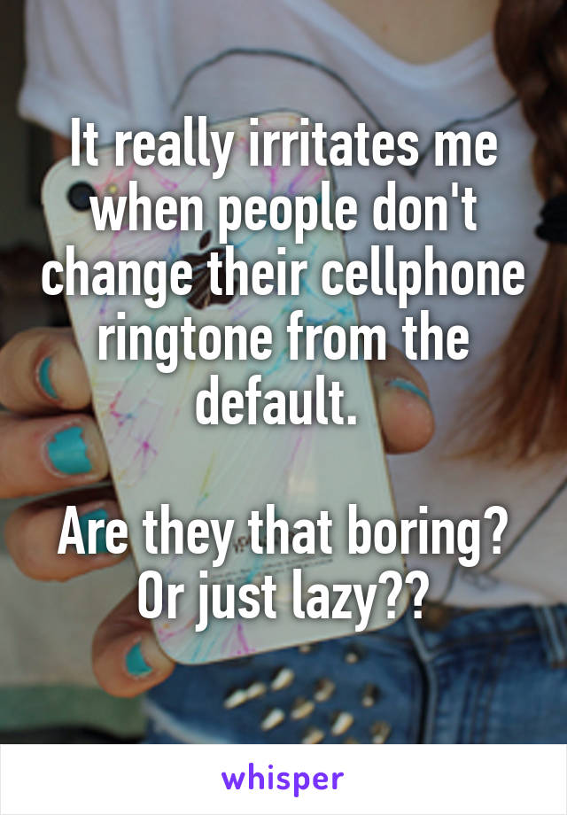 It really irritates me when people don't change their cellphone ringtone from the default.   Are they that boring? Or just lazy??