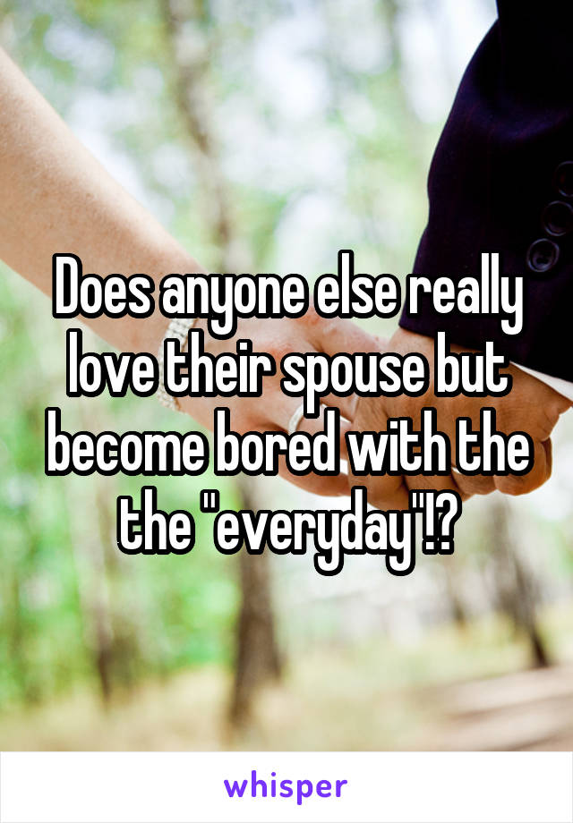 "Does anyone else really love their spouse but become bored with the the ""everyday""!?"