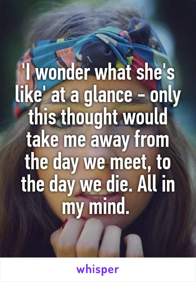 'I wonder what she's like' at a glance - only this thought would take me away from the day we meet, to the day we die. All in my mind.