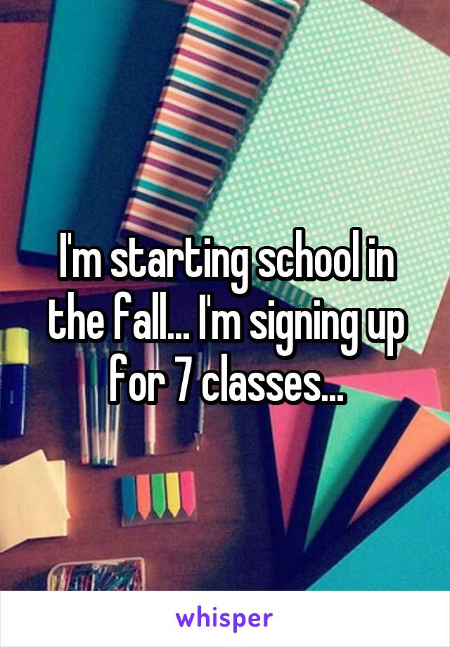 I'm starting school in the fall... I'm signing up for 7 classes...