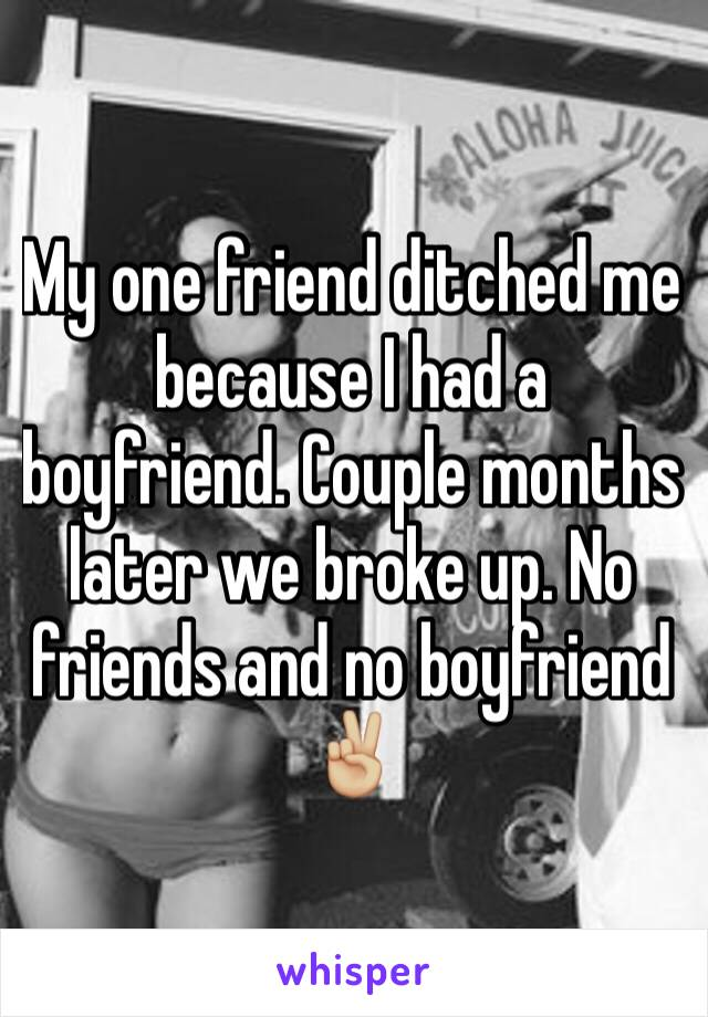 My one friend ditched me because I had a boyfriend. Couple months later we broke up. No friends and no boyfriend ✌🏼
