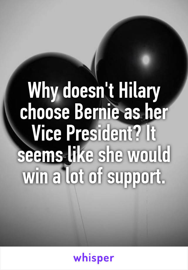Why doesn't Hilary choose Bernie as her Vice President? It seems like she would win a lot of support.