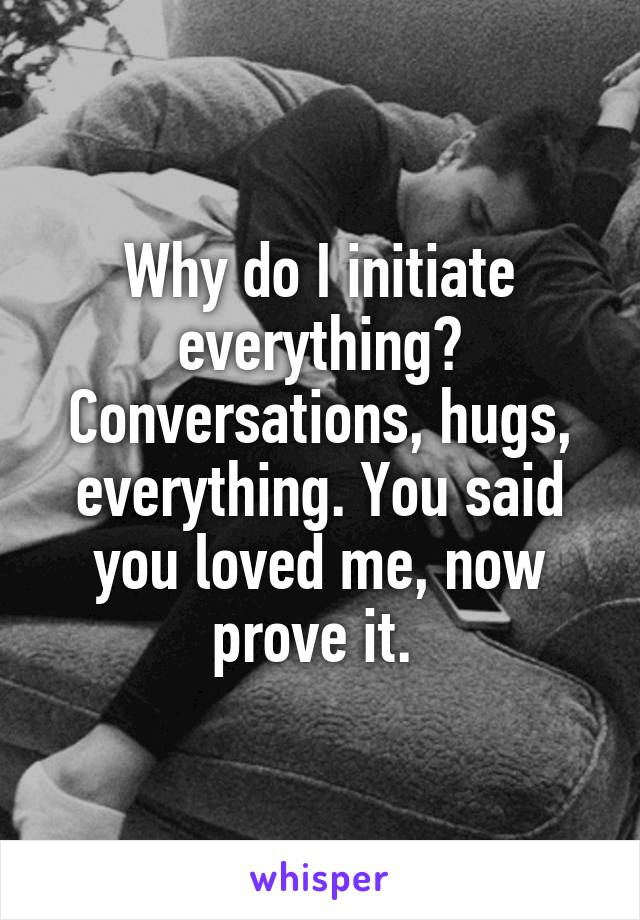 Why do I initiate everything? Conversations, hugs, everything. You said you loved me, now prove it.