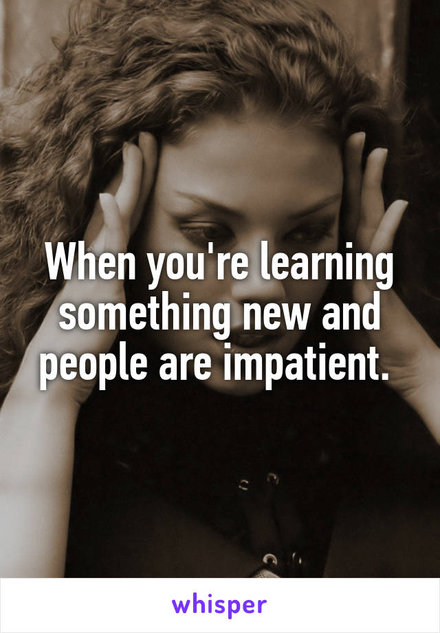 When you're learning something new and people are impatient.