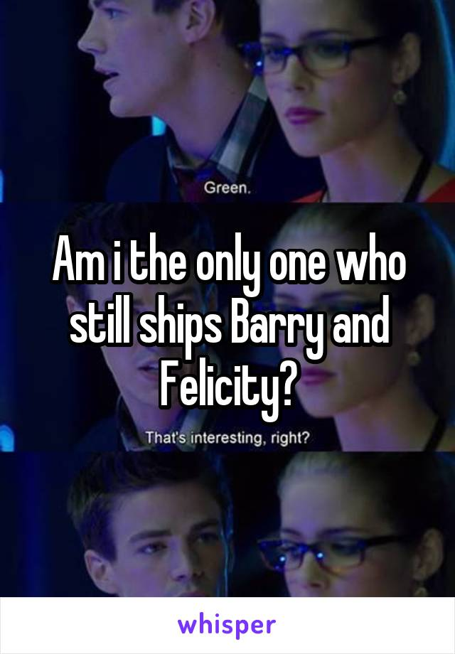 Am i the only one who still ships Barry and Felicity?