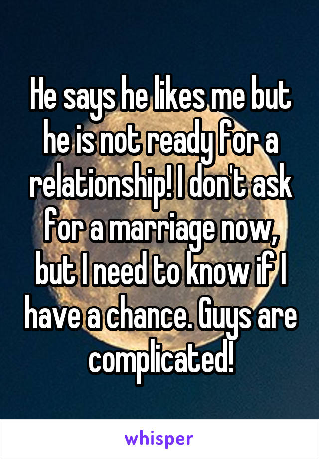 He says he likes me but he is not ready for a relationship! I don't ask for a marriage now, but I need to know if I have a chance. Guys are complicated!