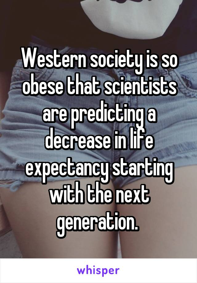 Western society is so obese that scientists are predicting a decrease in life expectancy starting with the next generation.