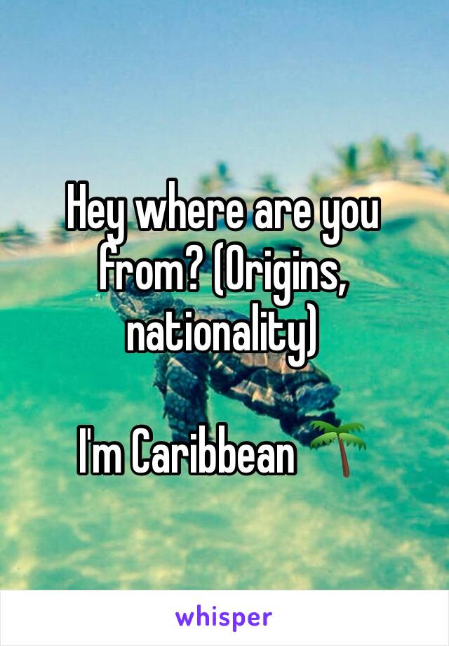 Hey where are you from? (Origins, nationality)  I'm Caribbean 🌴