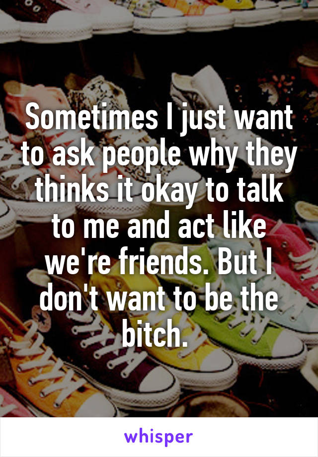 Sometimes I just want to ask people why they thinks it okay to talk to me and act like we're friends. But I don't want to be the bitch.
