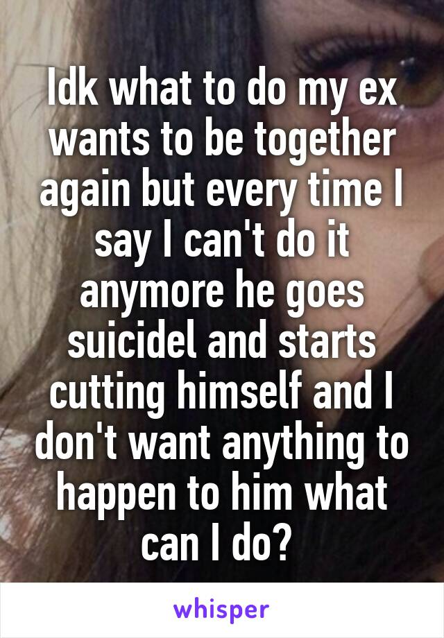 Idk what to do my ex wants to be together again but every time I say I can't do it anymore he goes suicidel and starts cutting himself and I don't want anything to happen to him what can I do?