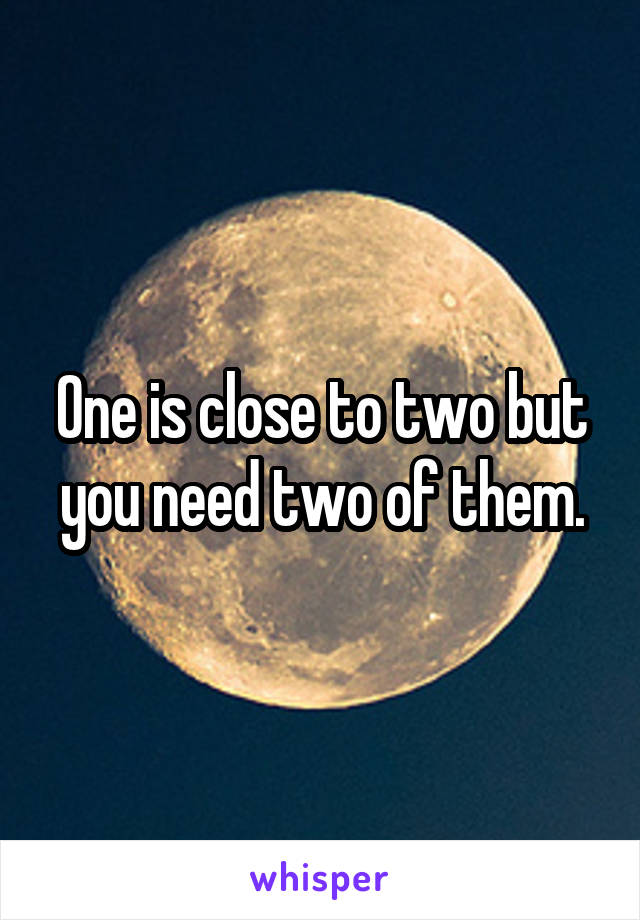 One is close to two but you need two of them.