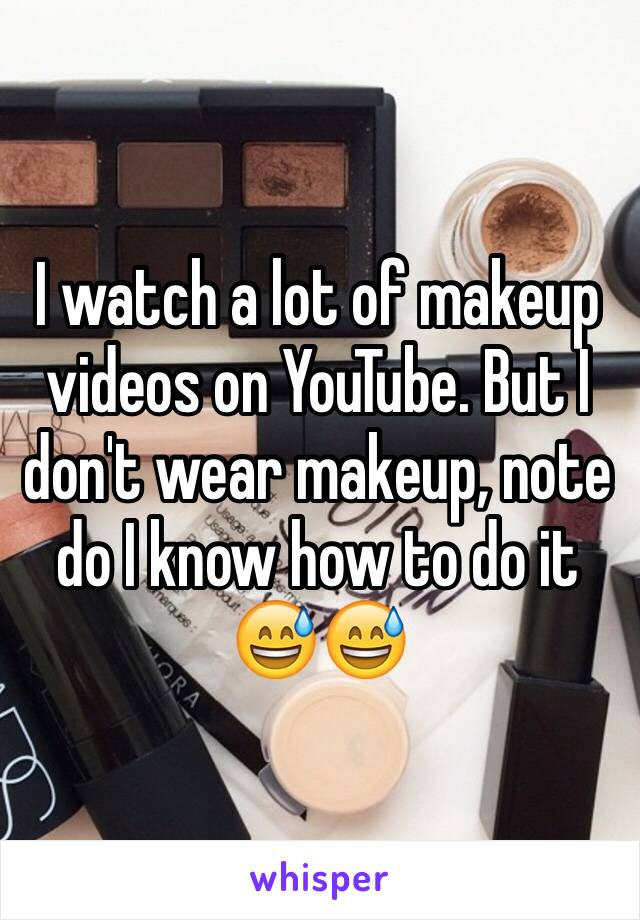 I watch a lot of makeup videos on YouTube. But I don't wear makeup, note do I know how to do it 😅😅