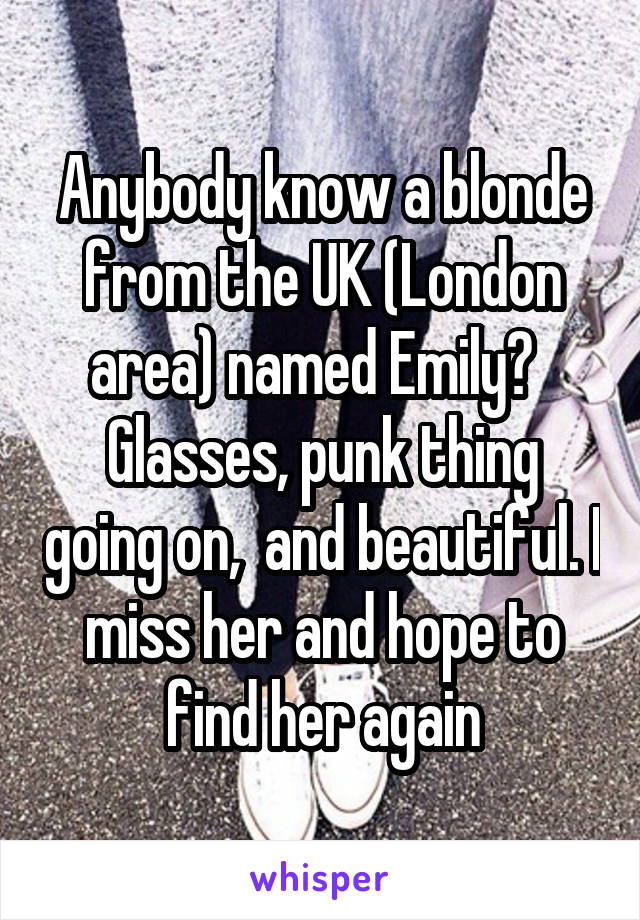 Anybody know a blonde from the UK (London area) named Emily?   Glasses, punk thing going on,  and beautiful. I miss her and hope to find her again