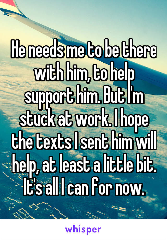 He needs me to be there with him, to help support him. But I'm stuck at work. I hope the texts I sent him will help, at least a little bit.  It's all I can for now.