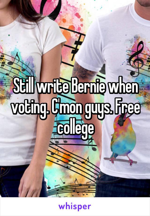 Still write Bernie when voting. C'mon guys. Free college