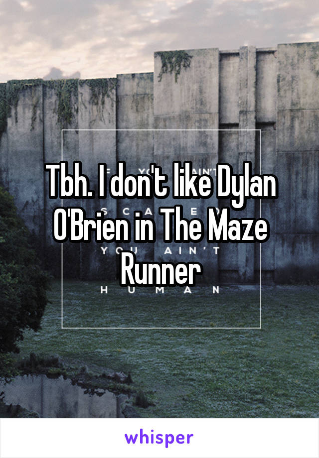 Tbh. I don't like Dylan O'Brien in The Maze Runner