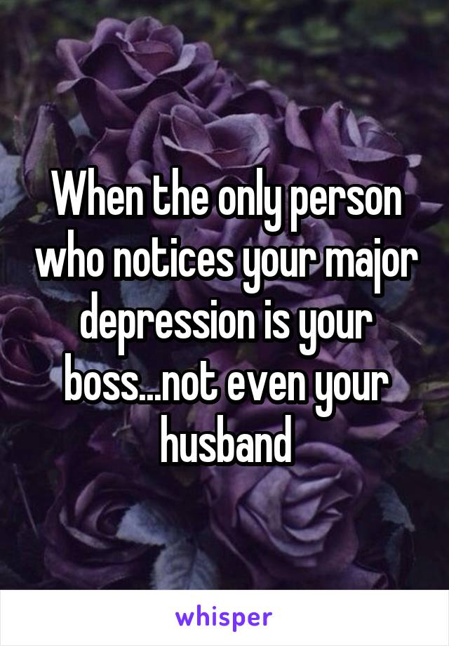 When the only person who notices your major depression is your boss...not even your husband