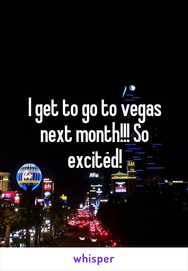 I get to go to vegas next month!!! So excited!
