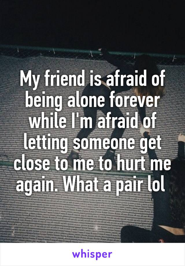 My friend is afraid of being alone forever while I'm afraid of letting someone get close to me to hurt me again. What a pair lol