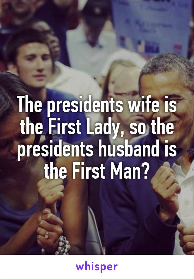 The presidents wife is the First Lady, so the presidents husband is the First Man?