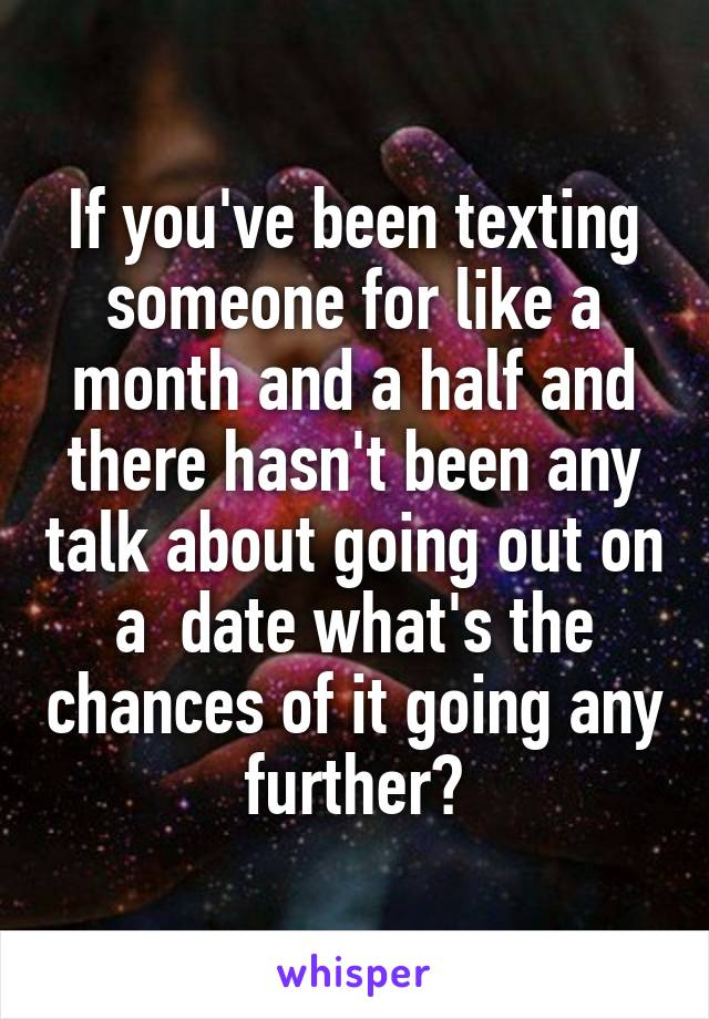 If you've been texting someone for like a month and a half and there hasn't been any talk about going out on a  date what's the chances of it going any further?