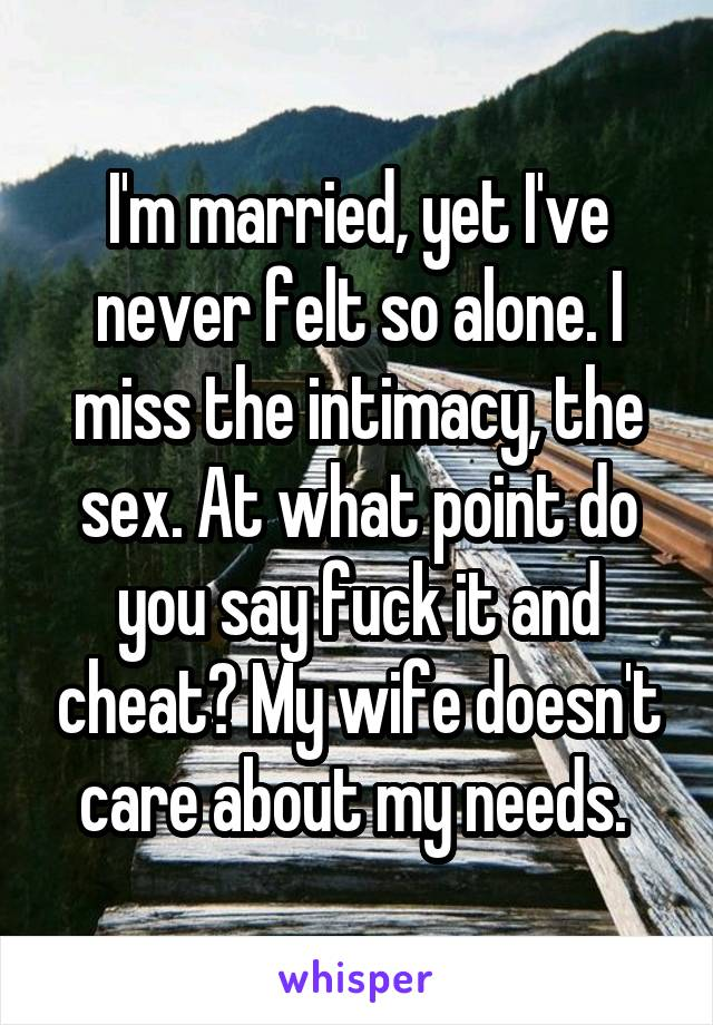 I'm married, yet I've never felt so alone. I miss the intimacy, the sex. At what point do you say fuck it and cheat? My wife doesn't care about my needs.