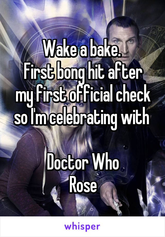 Wake a bake.  First bong hit after my first official check so I'm celebrating with   Doctor Who Rose
