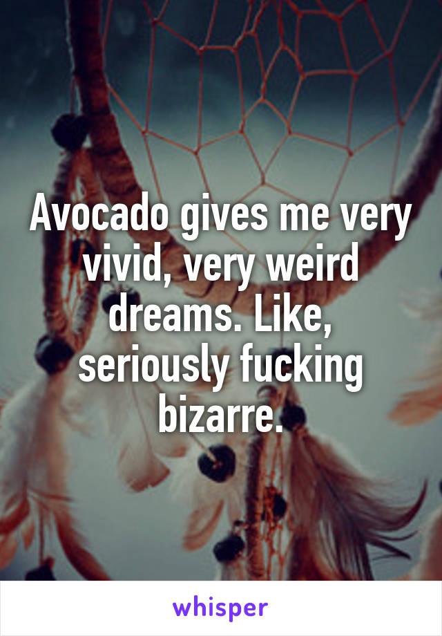 Avocado gives me very vivid, very weird dreams. Like, seriously fucking bizarre.