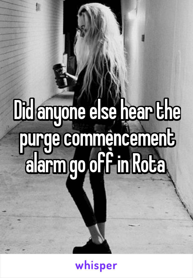 Did anyone else hear the purge commencement alarm go off in Rota