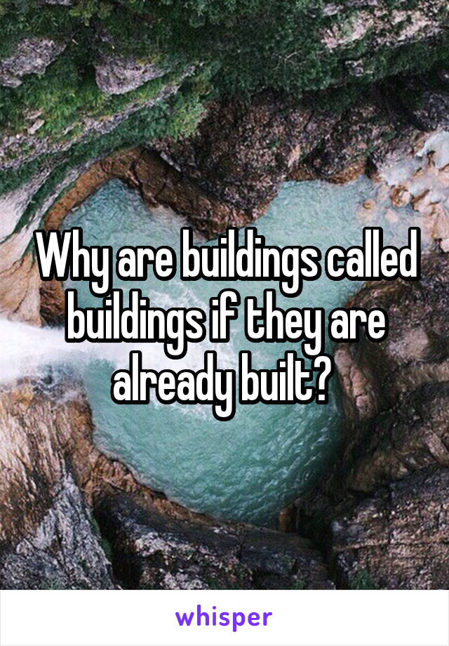 Why are buildings called buildings if they are already built?