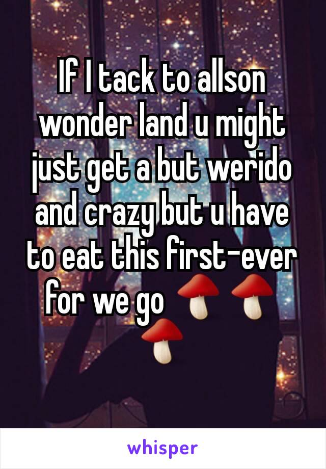 If I tack to allson wonder land u might just get a but werido and crazy but u have to eat this first-ever for we go 🍄🍄🍄