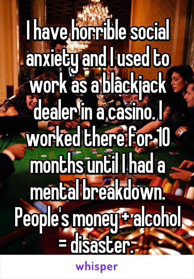 I have horrible social anxiety and I used to work as a blackjack dealer in a casino. I worked there for 10 months until I had a mental breakdown. People's money + alcohol = disaster.