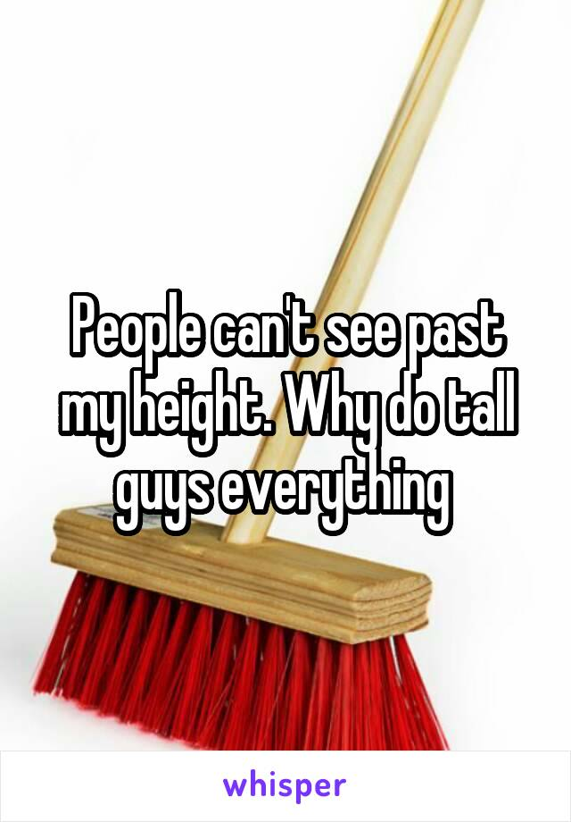 People can't see past my height. Why do tall guys everything