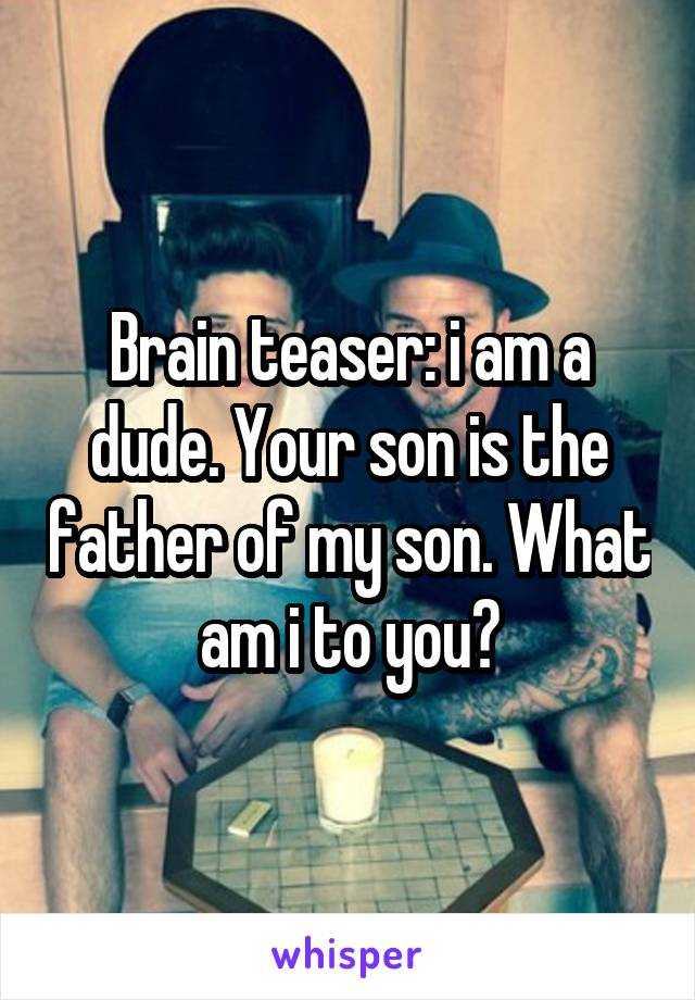 Brain teaser: i am a dude. Your son is the father of my son. What am i to you?
